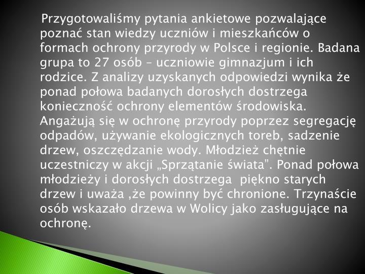 Przygotowalimy pytania ankietowe pozwalajce pozna stan wiedzy uczniw i mieszkacw o formach ochrony przyrody w Polsce i regionie. Badana grupa to 27 osb  uczniowie gimnazjum i ich rodzice. Z analizy uzyskanych odpowiedzi wynika e ponad poowa badanych dorosych dostrzega konieczno ochrony elementw rodowiska. Angauj si w ochron przyrody poprzez segregacj odpadw, uywanie ekologicznych toreb, sadzenie drzew, oszczdzanie wody. Modzie chtnie uczestniczy w akcji Sprztanie wiata. Ponad poowa modziey i dorosych dostrzega  pikno starych drzew i uwaa ,e powinny by chronione. Trzynacie osb wskazao drzewa w Wolicy jako zasugujce na ochron.