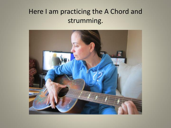 Here I am practicing the A Chord and strumming.