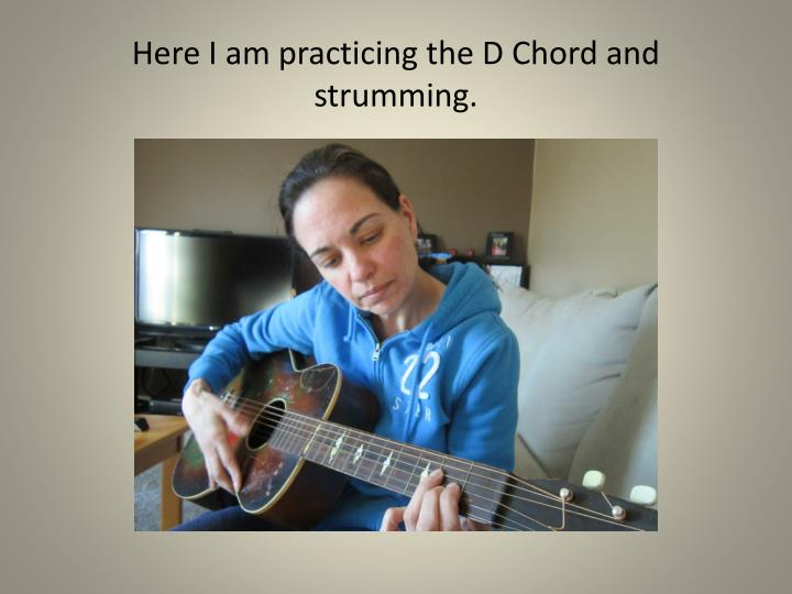 Here I am practicing the D Chord and strumming.
