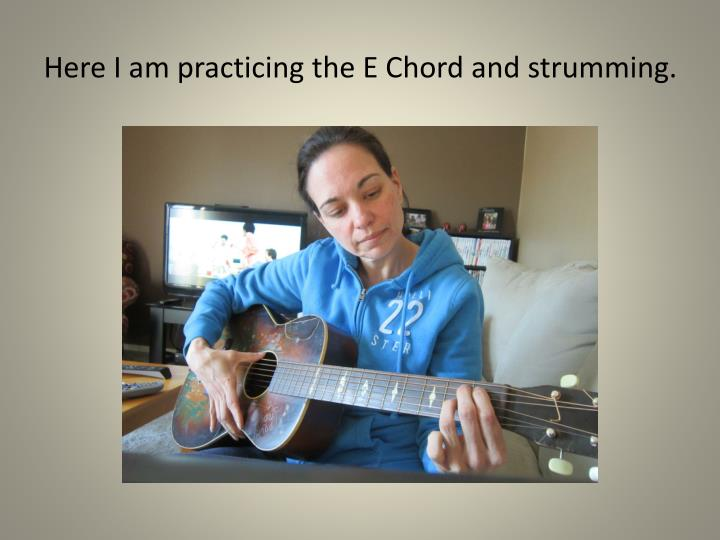 Here I am practicing the E Chord and strumming.