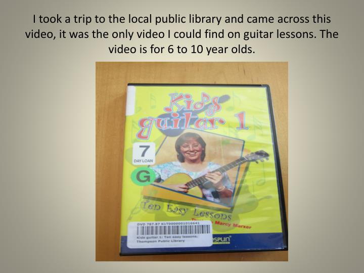 I took a trip to the local public library and came across this video, it was the only video I could find on guitar lessons. The video is for 6 to 10 year olds.