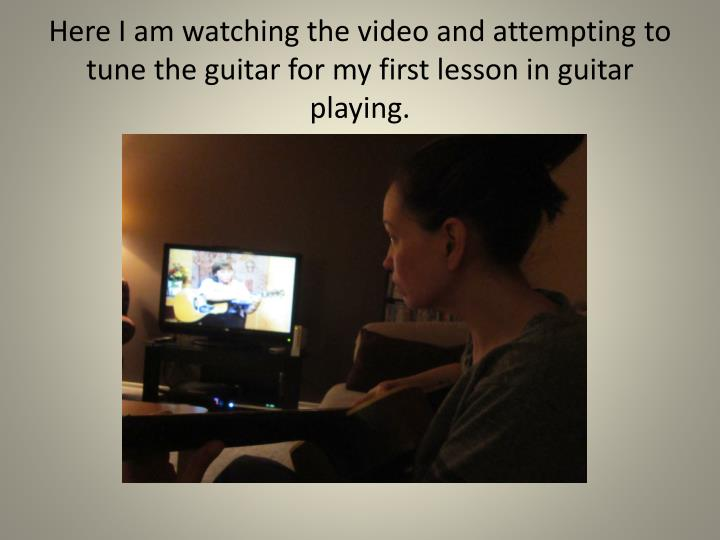 Here I am watching the video and attempting to tune the guitar for my first lesson in guitar playing.