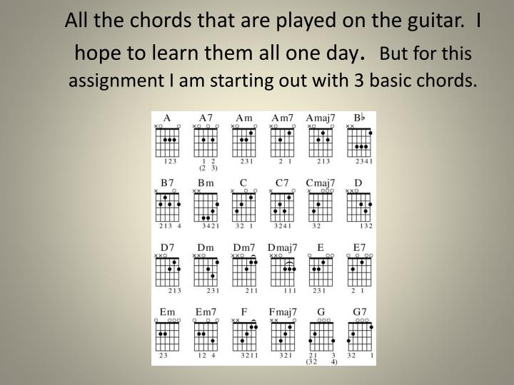 All the chords that are played on the guitar.  I hope to learn them all one day