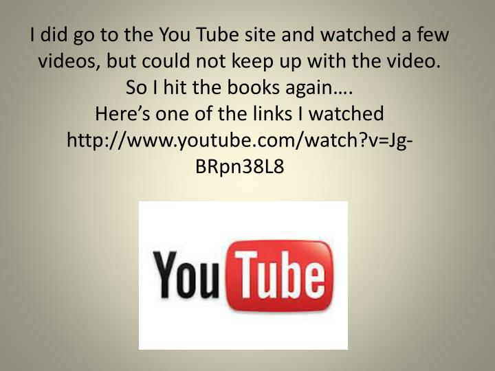 I did go to the You Tube site and watched a few videos, but could not keep up with the video.