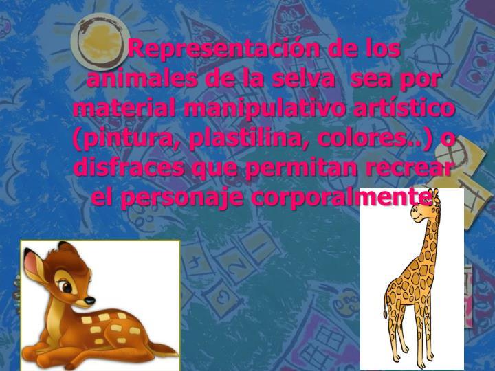 Representación de los animales de la selva  sea por material manipulativo artístico (pintura, plastilina, colores..) o disfraces que permitan recrear el personaje corporalmente