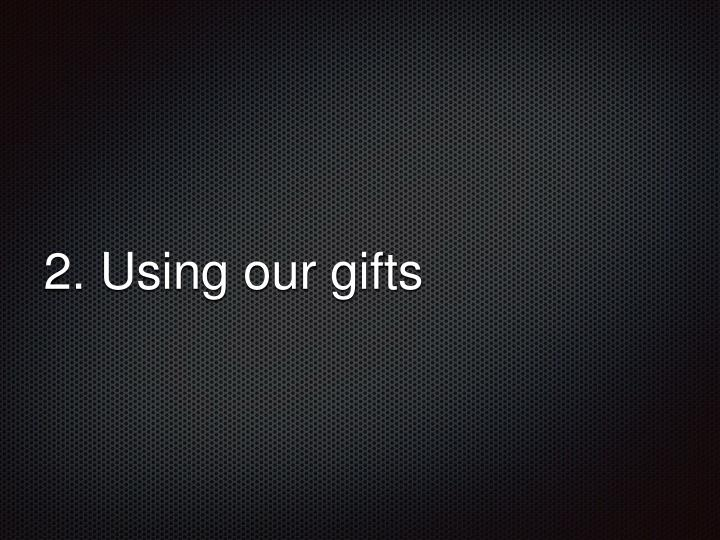 2. Using our gifts