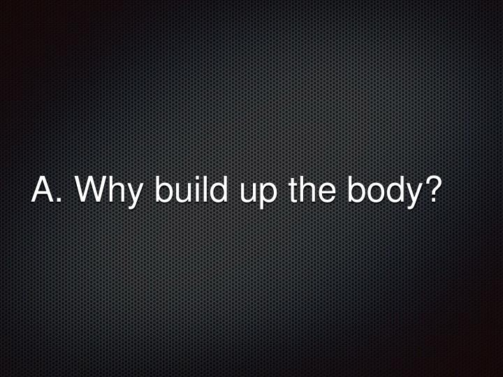 A. Why build up the body?
