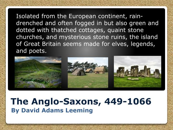 Isolated from the European continent, rain-drenched and often fogged in but also green and dotted with thatched cottages, quaint stone churches, and mysterious stone ruins, the island of Great Britain seems made for elves, legends, and poets.