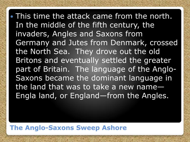 This time the attack came from the north.  In the middle of the fifth century, the invaders, Angles and Saxons from Germany and Jutes from Denmark, crossed the North Sea.  They drove out the old Britons and eventually settled the greater part of Britain.  The language of the Anglo-Saxons became the dominant language in the land that was to take a new name—