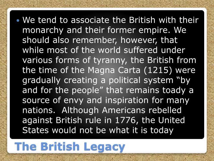 We tend to associate the British with their monarchy and their former empire. We should also remember, however, that while most of the world suffered under various forms of tyranny, the British from the time of the Magna