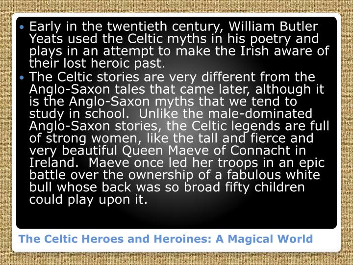 Early in the twentieth century, William Butler Yeats used the Celtic myths in his poetry and plays in an attempt to make the Irish aware of their lost heroic past.