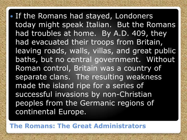 If the Romans had stayed, Londoners today might speak Italian.  But the Romans had troubles at home.  By A.D. 409, they had evacuated their troops from Britain, leaving roads, walls, villas, and great public baths, but no central government.  Without Roman control, Britain was a country of separate clans.  The resulting weakness made the island ripe for a series of successful invasions by non-Christian peoples from the Germanic regions of continental Europe.