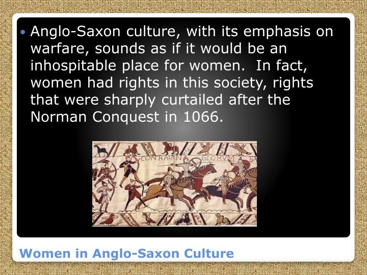 Anglo-Saxon culture, with its emphasis on warfare, sounds as if it would be an inhospitable place for women.  In fact, women had rights in this society, rights that were sharply curtailed after the Norman Conquest in 1066.
