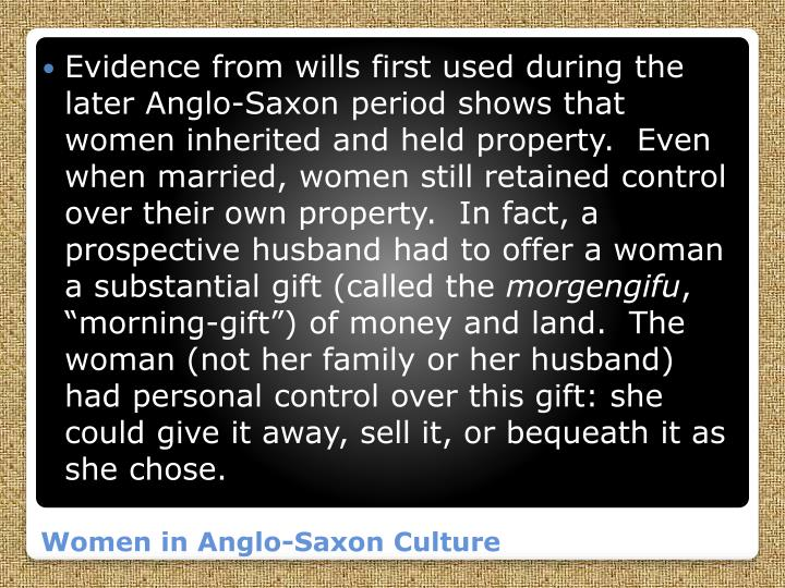 Evidence from wills first used during the later Anglo-Saxon period shows that women inherited and held property.  Even when married, women still retained control over their own property.  In fact, a prospective husband had to offer a woman a substantial gift (called the