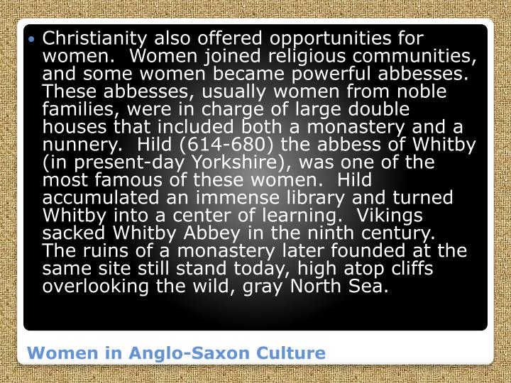Christianity also offered opportunities for women.  Women joined religious communities, and some women became powerful abbesses.  These abbesses, usually women from noble families, were in charge of large double houses that included both a monastery and a nunnery.  Hild (614-680) the abbess of Whitby (in present-day Yorkshire), was one of the most famous of these women.  Hild accumulated an immense library and turned Whitby into a center of learning.  Vikings sacked Whitby Abbey in the ninth century.  The ruins of a monastery later founded at the same site still stand today, high atop cliffs overlooking the wild, gray North Sea.