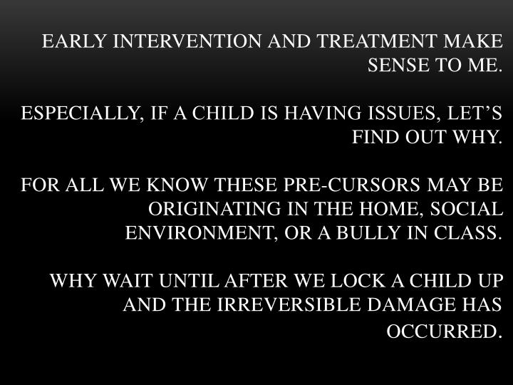 Early intervention and treatment make sense to me.