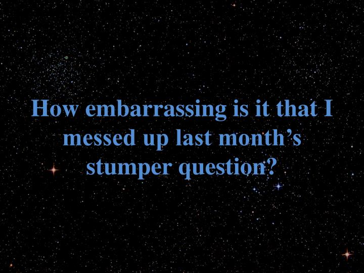 How embarrassing is it that I messed up last month's stumper question?