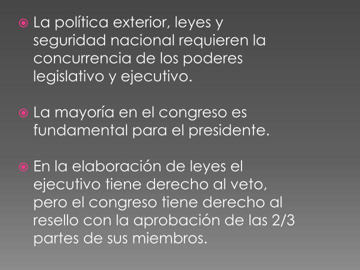La política exterior, leyes y seguridad nacional requieren la concurrencia de los poderes legislativo y ejecutivo.
