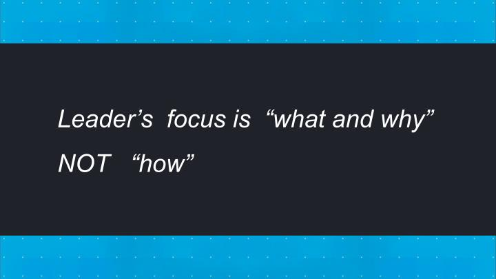 "Leader's  focus is  ""what and why""  NOT   ""how"""