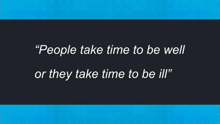 """People take time to be well"