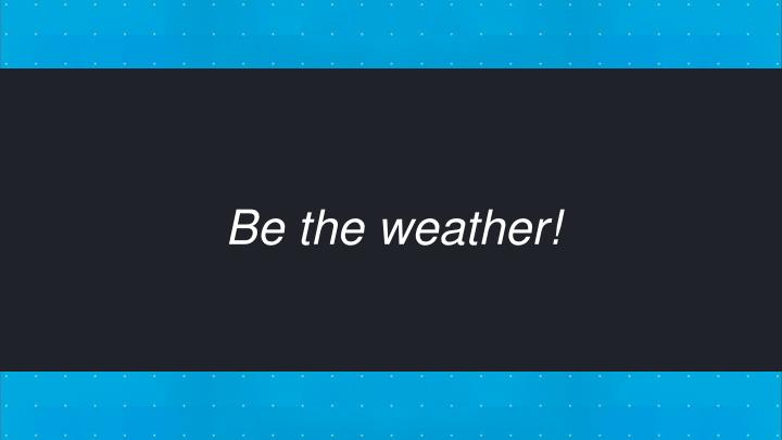 Be the weather!