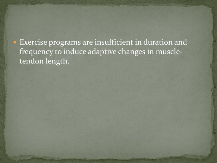 Exercise programs are insufficient in duration and frequency to induce adaptive changes in muscle-tendon length.