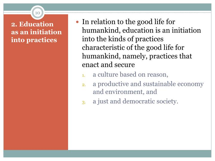 In relation to the good life for humankind, education is an initiation into the kinds of practices characteristic of the good life for humankind, namely, practices that enact and secure
