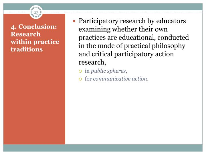 Participatory research by educators examining whether their own practices are educational, conducted in the mode of practical philosophy and critical participatory action research,