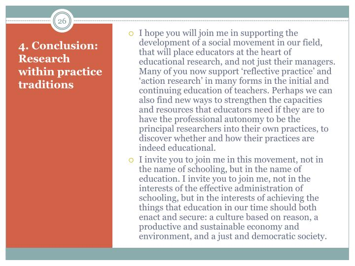 I hope you will join me in supporting the development of a social movement in our field, that will place educators at the heart of educational research, and not just their managers. Many of you now support 'reflective practice' and 'action research' in many forms in the initial and continuing education of teachers. Perhaps we can also find new ways to strengthen the capacities and resources that educators need if they are to have the professional autonomy to be the principal researchers into their own practices, to discover whether and how their practices are indeed educational.