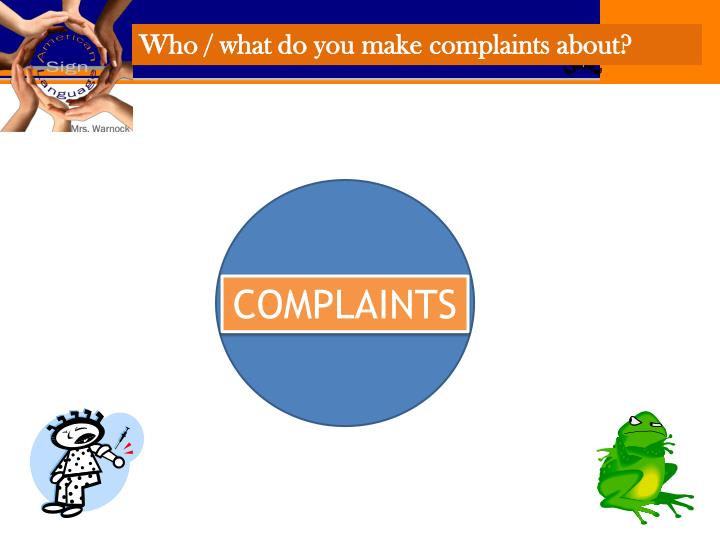 Who / what do you make complaints about?