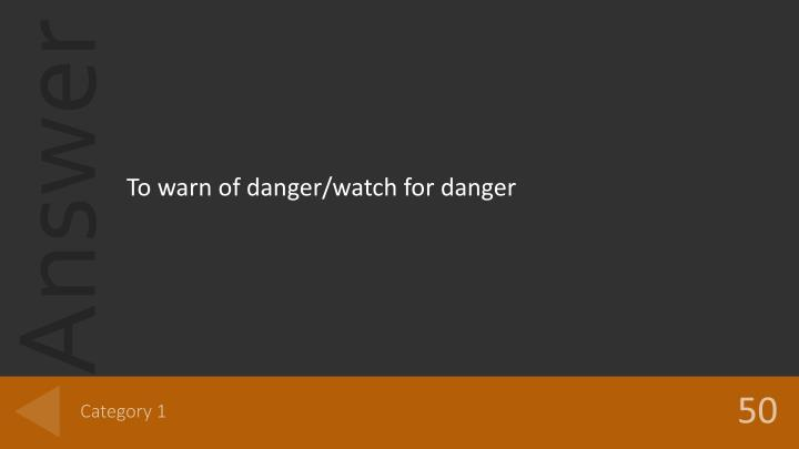 To warn of danger/watch for danger