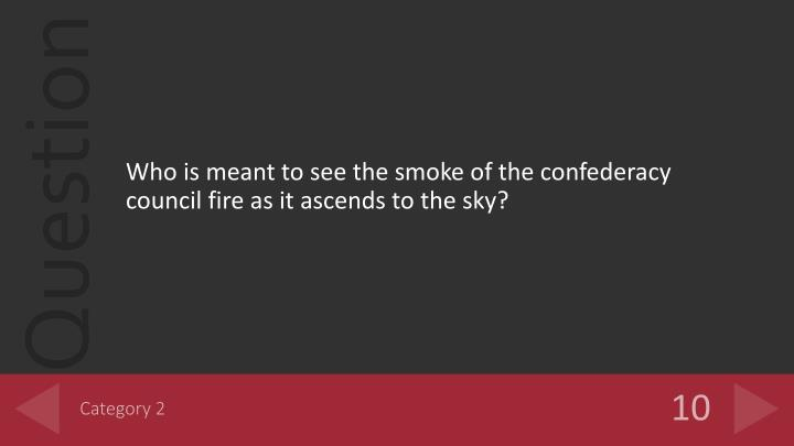 Who is meant to see the smoke of the confederacy council fire as it ascends to the sky?