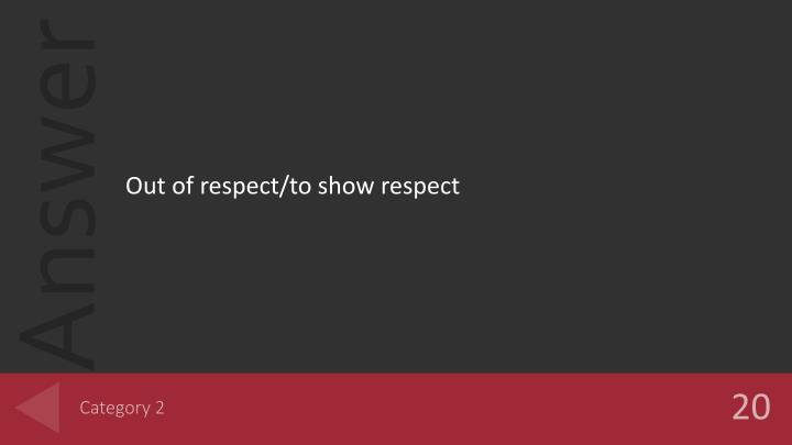 Out of respect/to show respect