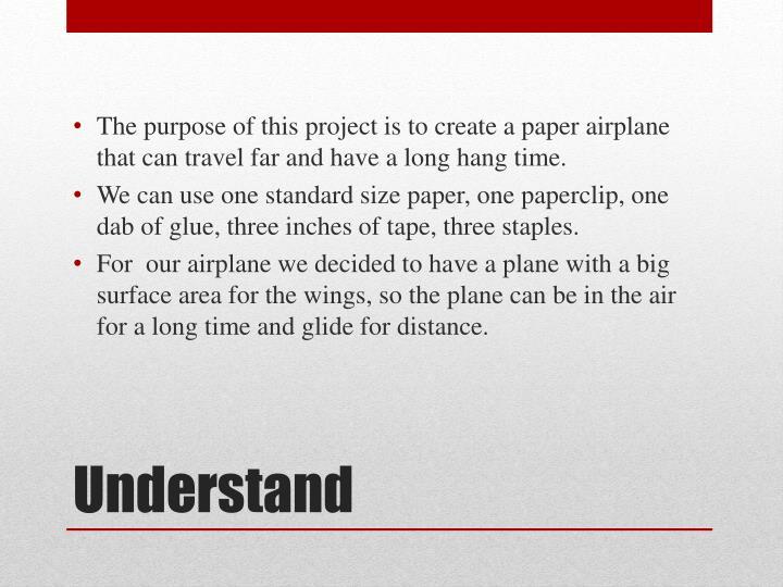 The purpose of this project is to create a paper airplane that can travel far and have a long hang time.