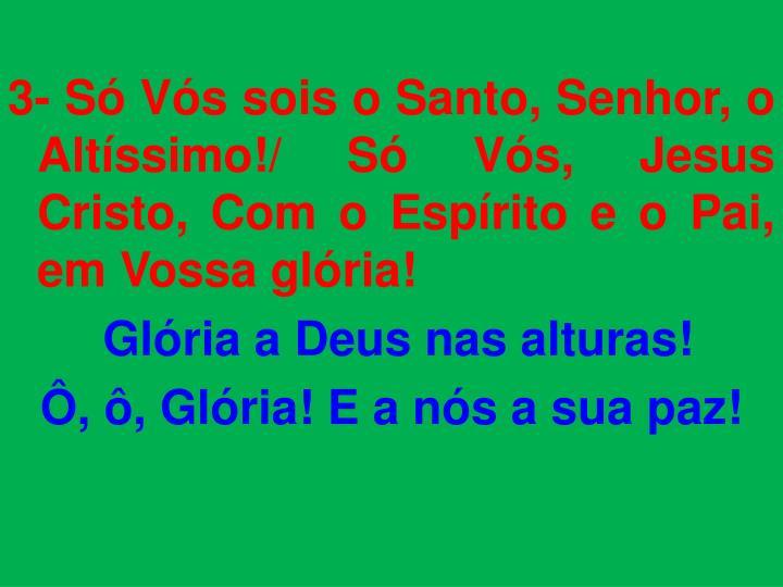 3- Só Vós sois o Santo, Senhor, o Altíssimo!/ Só Vós, Jesus Cristo, Com o Espírito e o Pai, em Vossa glória!