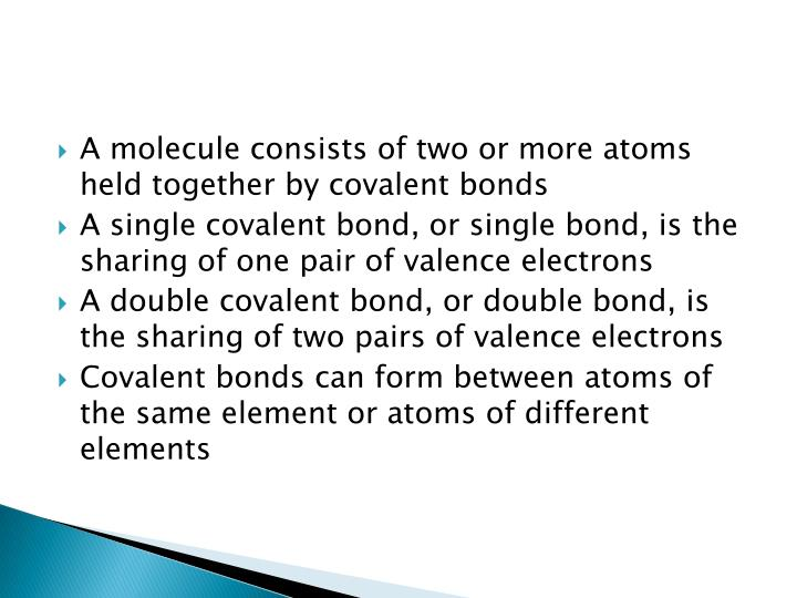 A molecule consists of two or more atoms held together by covalent bonds