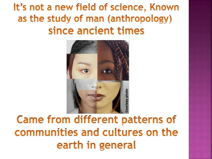 It's not a new field of science, Known as the study of man (anthropology)