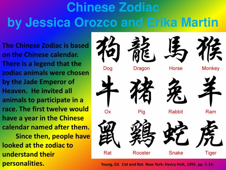 The Chinese Zodiac is based on the Chinese calendar. There is a legend that the zodiac animals were chosen by the Jade Emperor of Heaven.  He invited all animals to participate in a race. The first twelve would have a year in the Chinese calendar named after them.