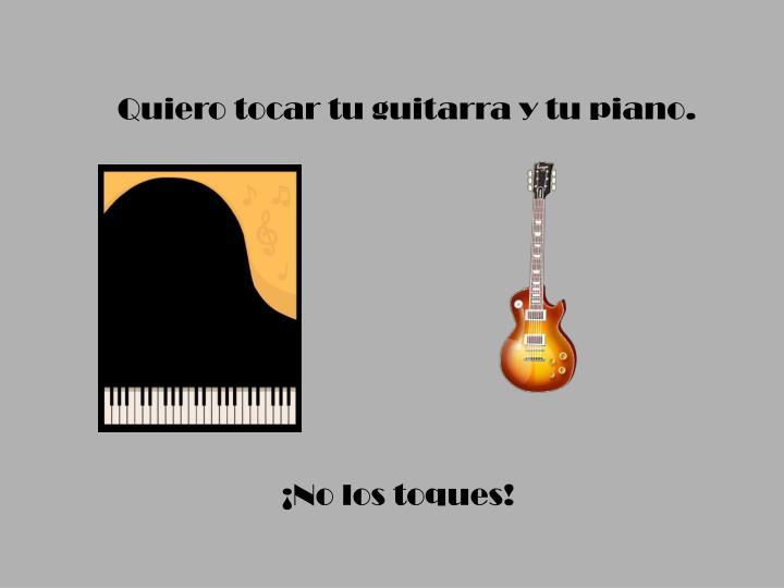 Quiero tocar tu guitarra y tu piano.