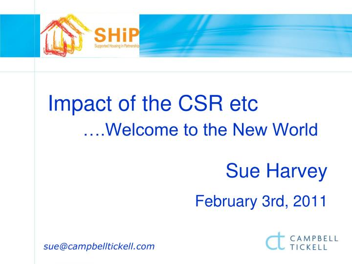 Impact of the csr etc welcome to the new world sue harvey february 3rd 2011