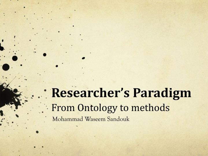 Researcher s paradigm from ontology to methods