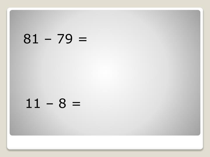 81 – 79 =