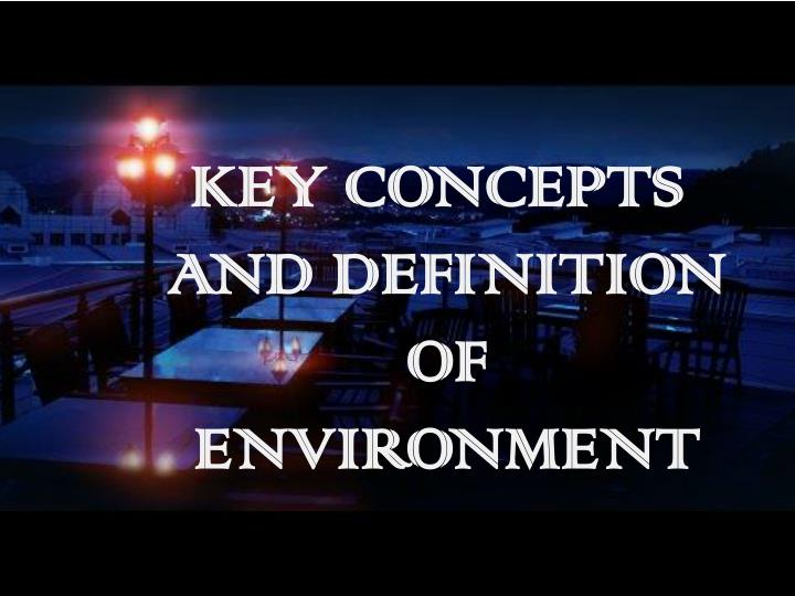 KEY CONCEPTS AND DEFINITION OF ENVIRONMENT