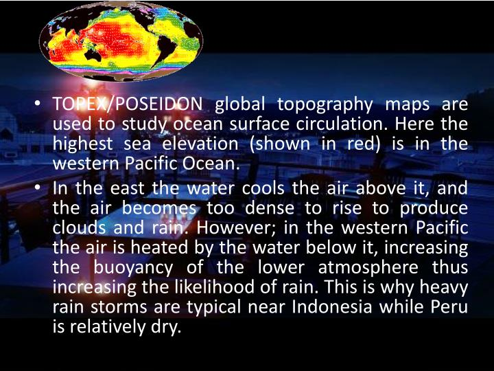 TOPEX/POSEIDON global topography maps are used to study ocean surface circulation. Here the highest sea elevation (shown in red) is in the western Pacific Ocean.