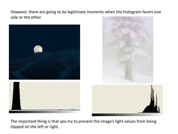 However, there are going to be legitimate moments when the histogram favors one side or the other.