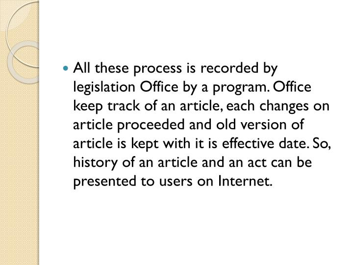 All these process is recorded by legislation Office by a program. Office keep track of an article, each changes on article proceeded and old version of article is kept with it is effective date. So, history of an