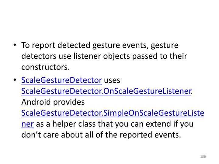 To report detected gesture events, gesture detectors use listener objects passed to their constructors.