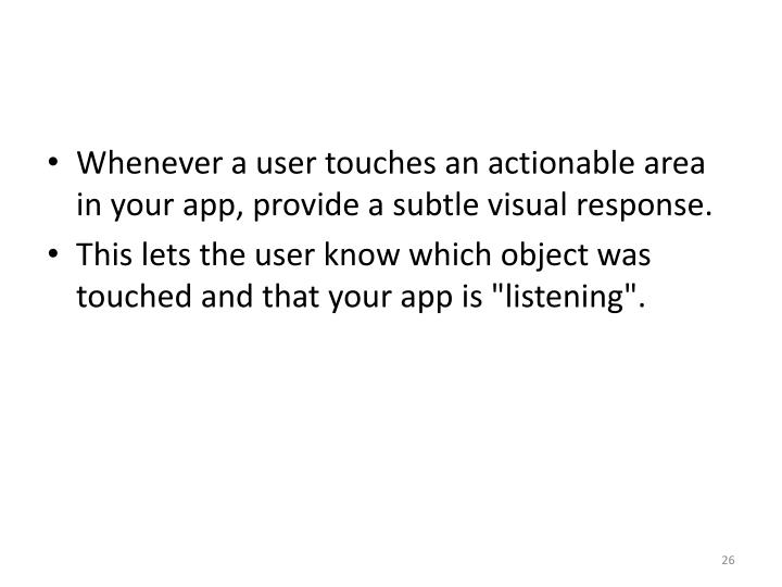 Whenever a user touches an actionable area in your app, provide a subtle visual response.