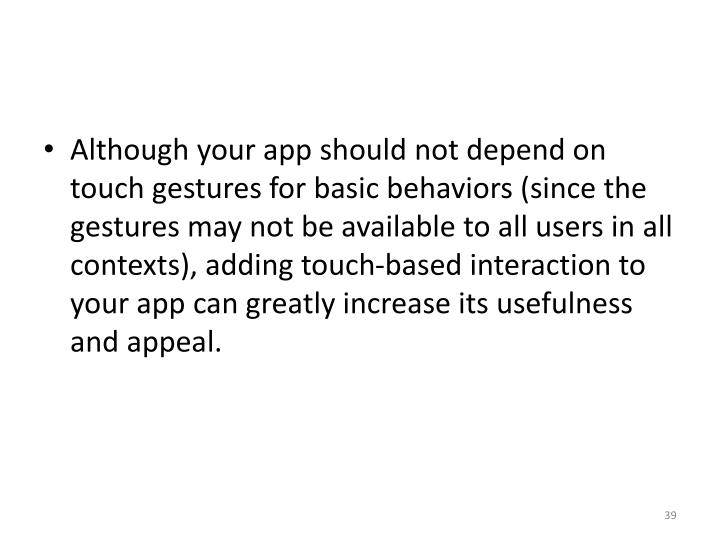 Although your app should not depend on touch gestures for basic behaviors (since the gestures may not be available to all users in all contexts), adding touch-based interaction to your app can greatly increase its usefulness and appeal.