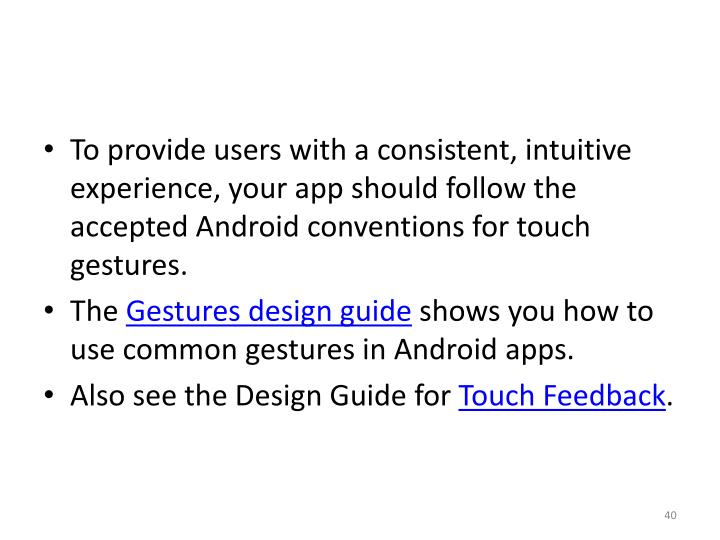 To provide users with a consistent, intuitive experience, your app should follow the accepted Android conventions for touch gestures.